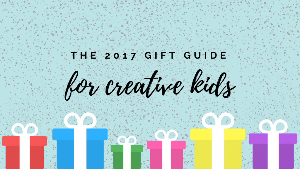 The 2017 Christmas Gift Guide for Creative Kids
